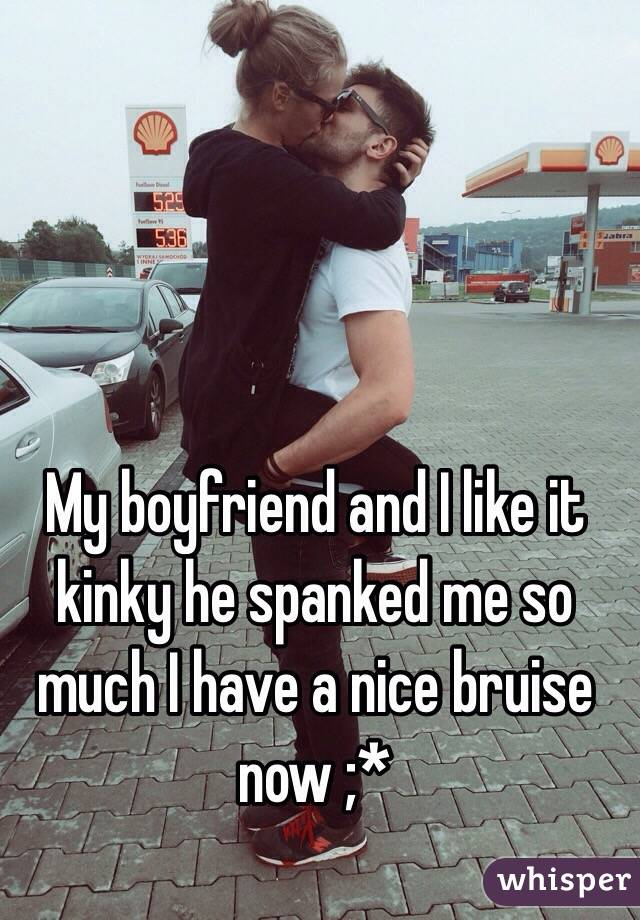 My boyfriend and I like it kinky he spanked me so much I have a nice bruise now ;*