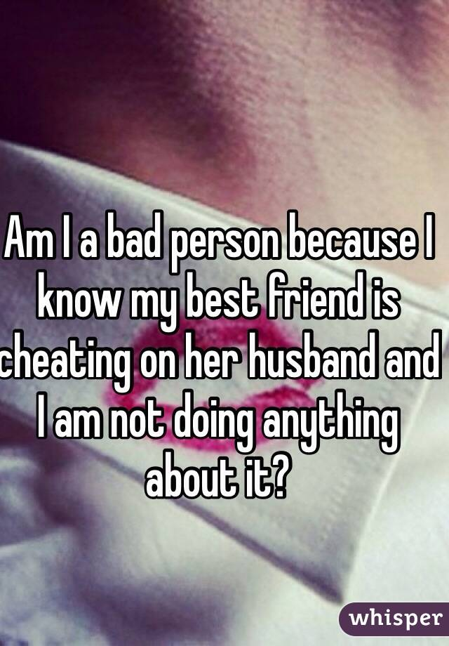 Am I a bad person because I know my best friend is cheating on her husband and I am not doing anything about it?