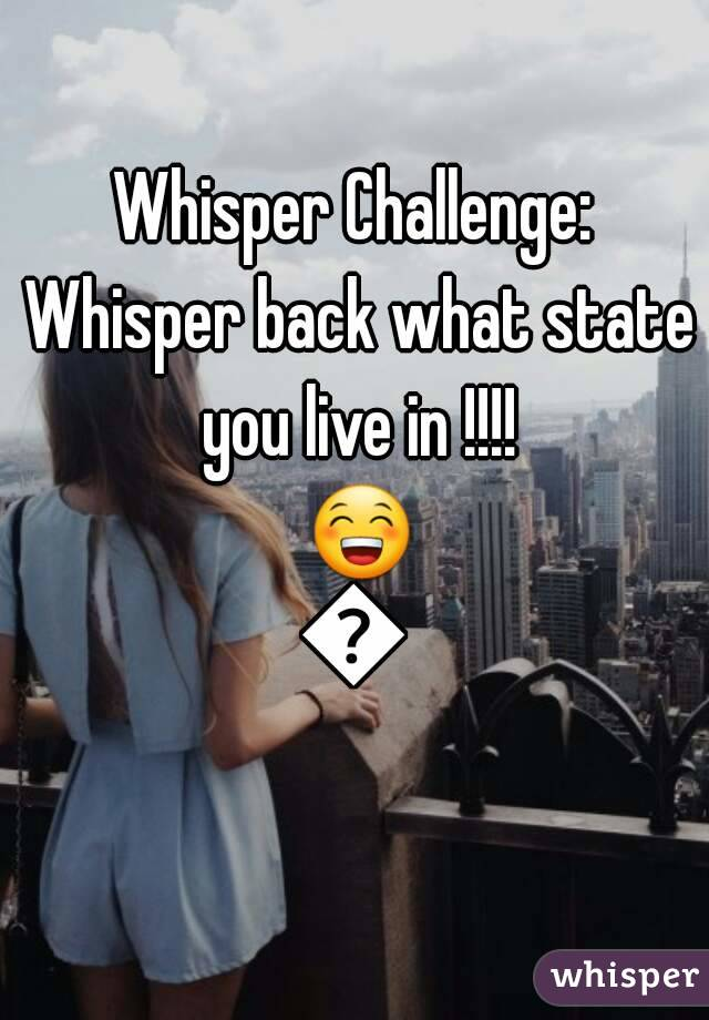 Whisper Challenge: Whisper back what state you live in !!!! 😁😁