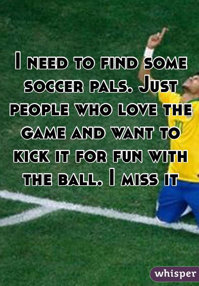 I need to find some soccer pals. Just people who love the game and want to kick it for fun with the ball. I miss it