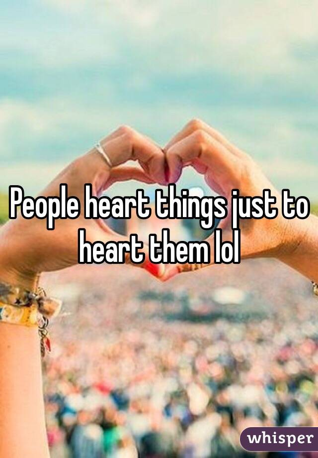 People heart things just to heart them lol