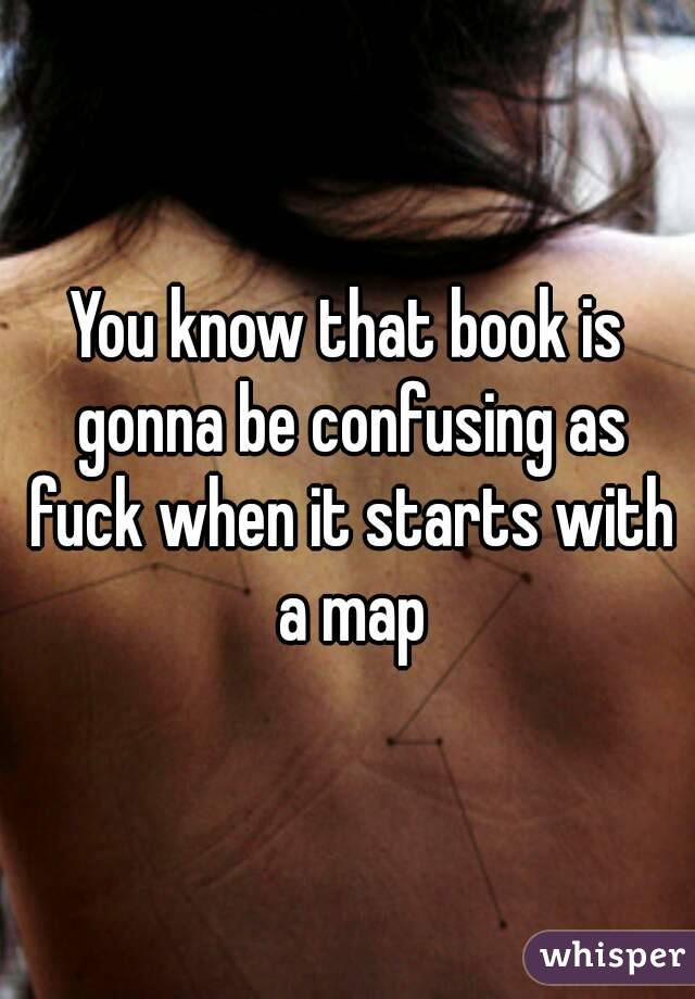 You know that book is gonna be confusing as fuck when it starts with a map