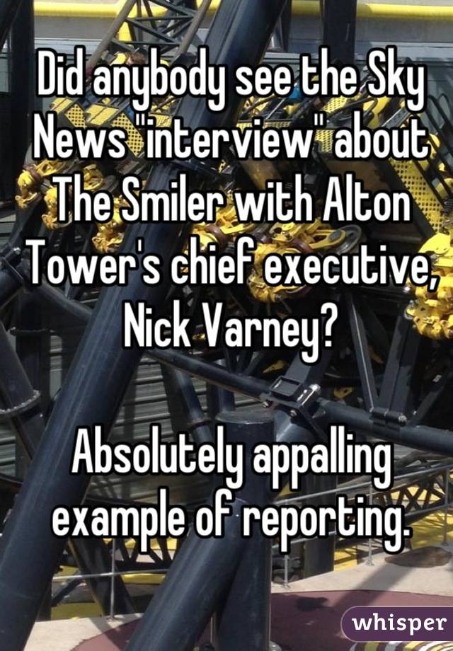 """Did anybody see the Sky News """"interview"""" about The Smiler with Alton Tower's chief executive, Nick Varney?  Absolutely appalling example of reporting."""