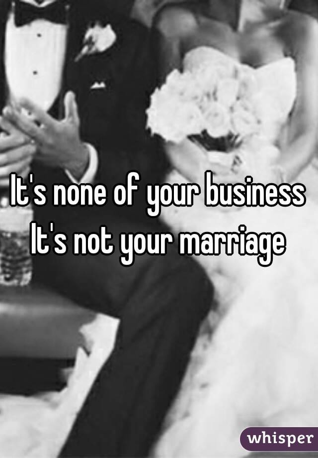 It's none of your business It's not your marriage