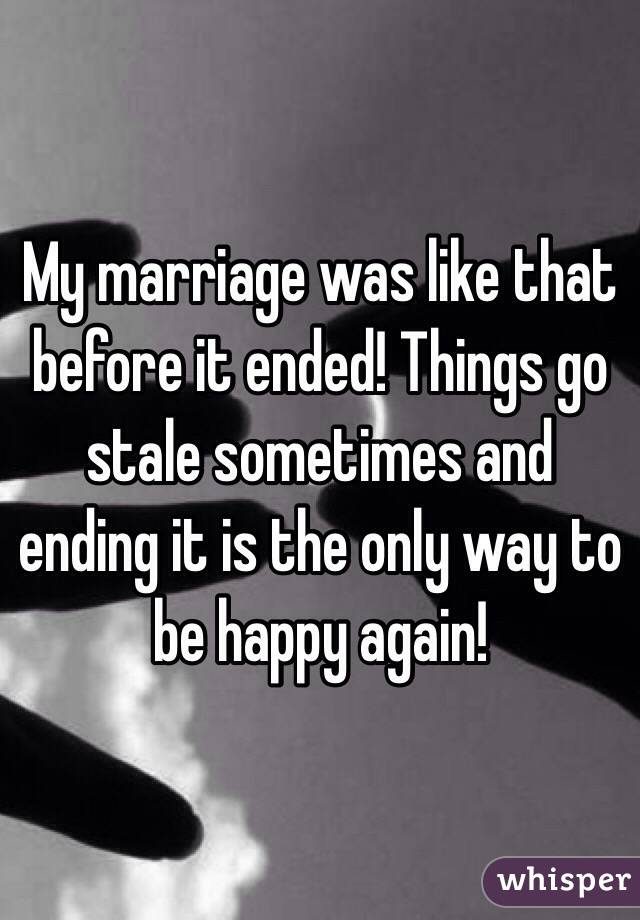My marriage was like that before it ended! Things go stale sometimes and ending it is the only way to be happy again!