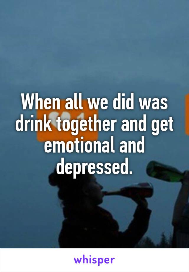 When all we did was drink together and get emotional and depressed.
