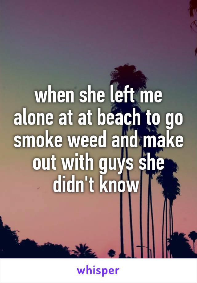 when she left me alone at at beach to go smoke weed and make out with guys she didn't know