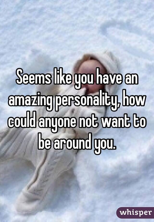 Seems like you have an amazing personality, how could anyone not want to be around you.