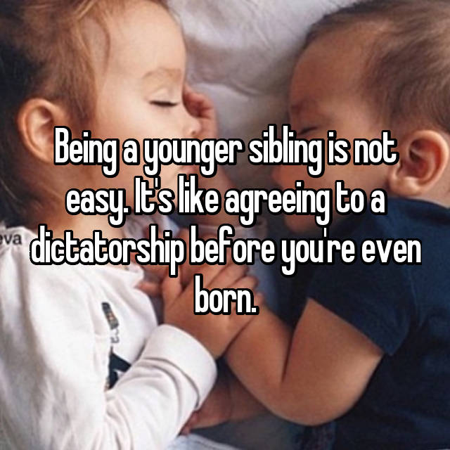 Being a younger sibling is not easy. It's like agreeing to a dictatorship before you're even born.