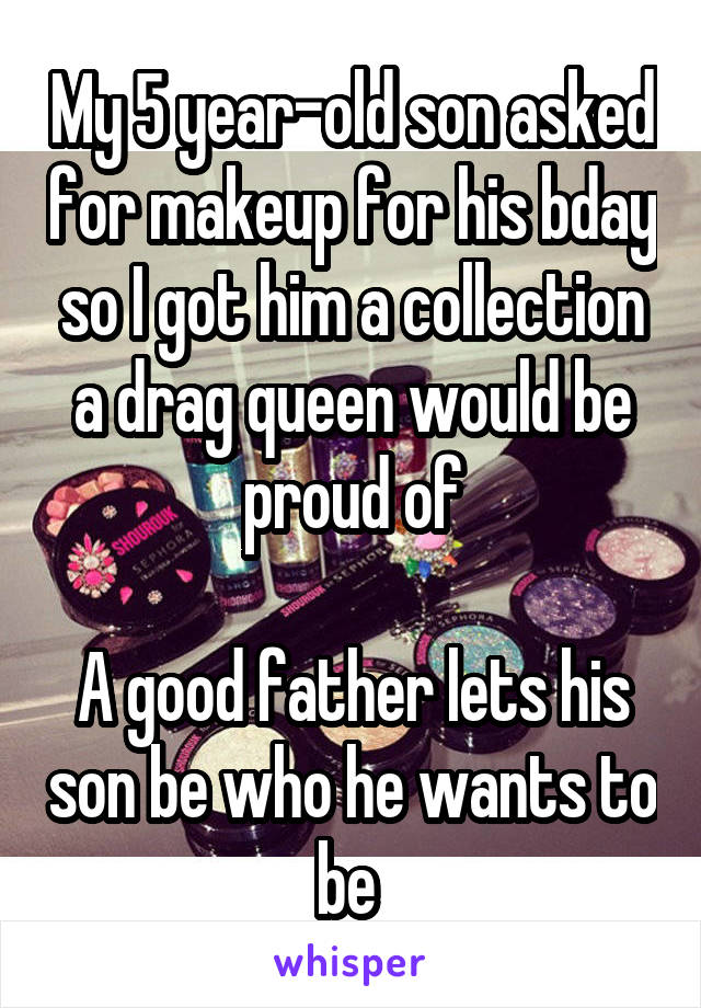 My 5 year-old son asked for makeup for his bday so I got him a collection a drag queen would be proud of  A good father lets his son be who he wants to be