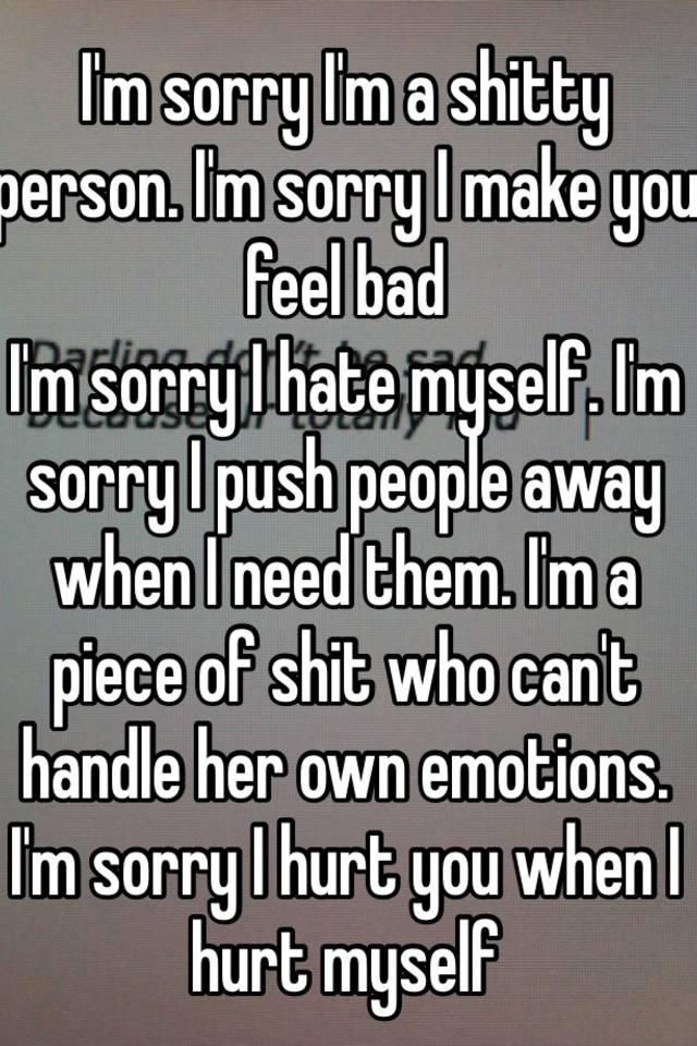 I'm sorry I'm a shitty person  I'm sorry I make you feel bad