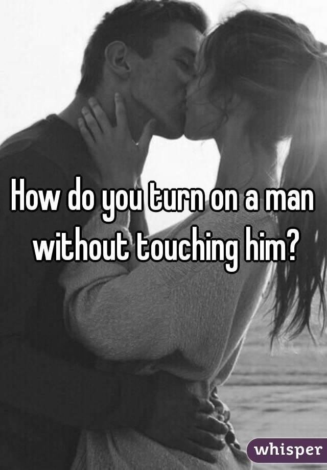 Turn On A Man By Touching Him