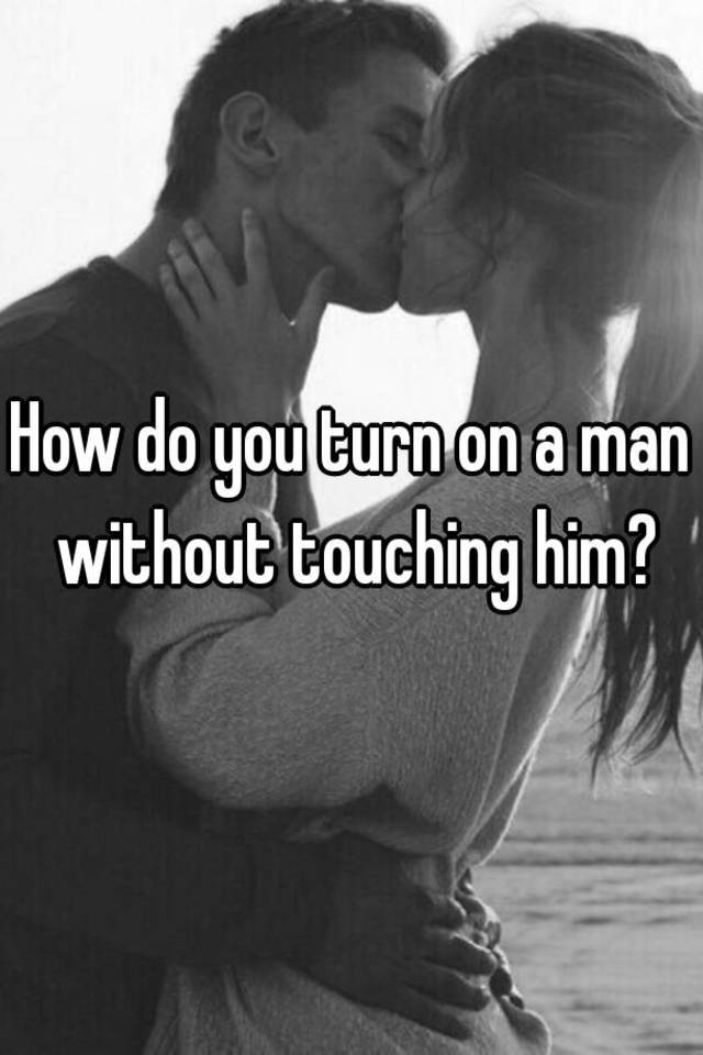 How to turn your boyfriend on without touching him
