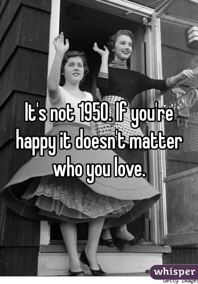 It's not 1950. If you're happy it doesn't matter who you love.