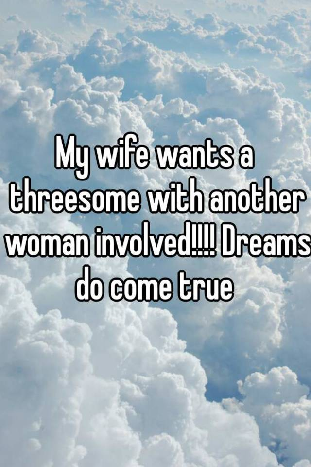 my wife wants a threesomes