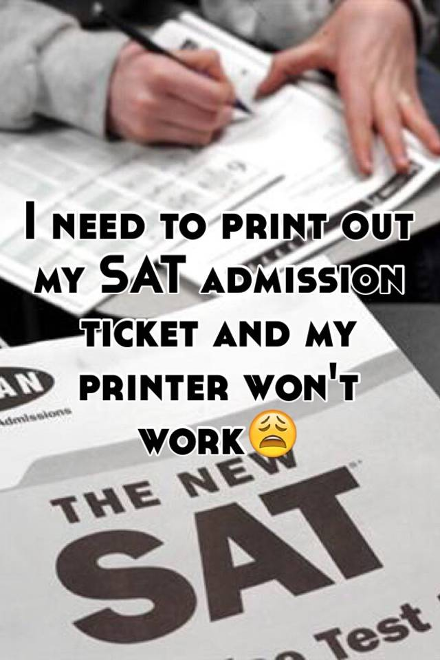 i need to print out my sat admission ticket and my printer won t work