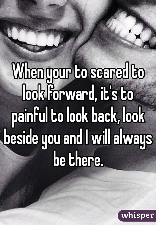 When Your To Scared To Look Forward It's To Painful To Look Back New You Make Me Laugh When I Dont Even Want To Smile