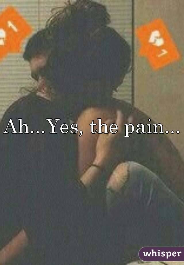 Ah...Yes, the pain...
