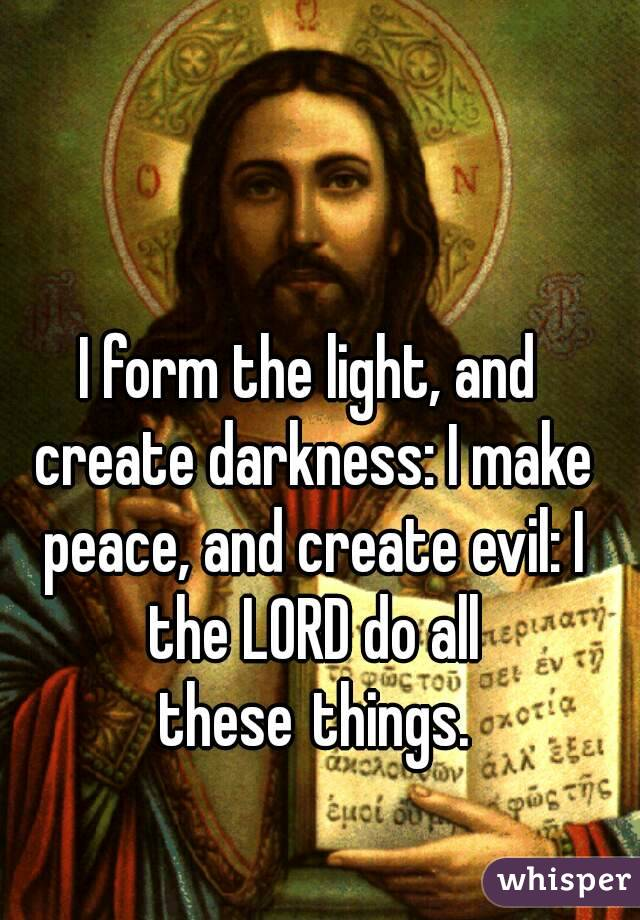 form the light, and create darkness: I make peace, and create evil ...