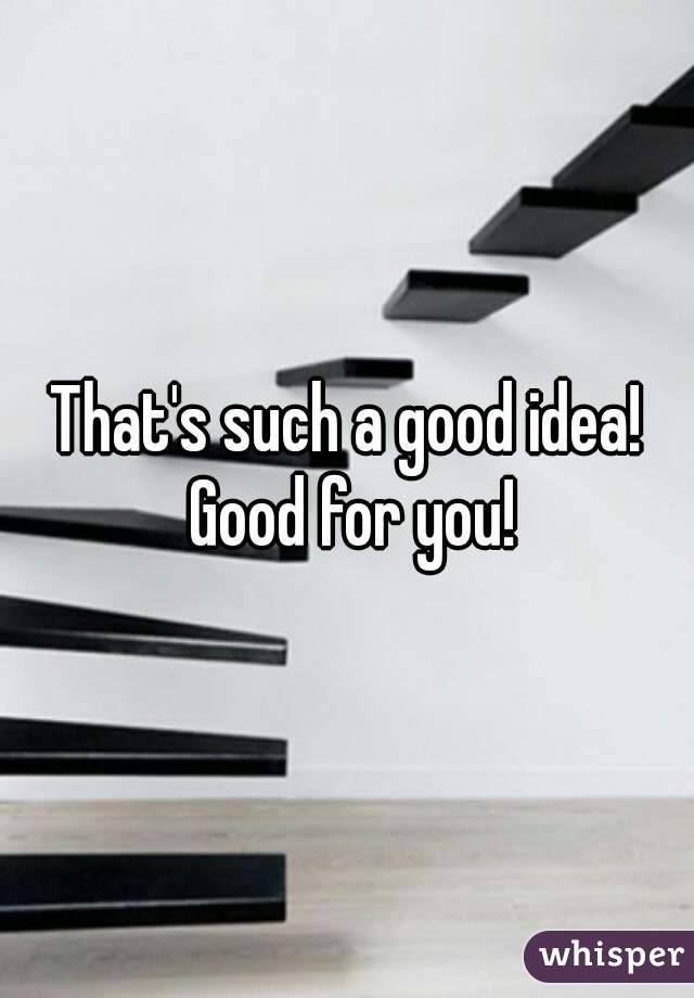 That's such a good idea! Good for you!