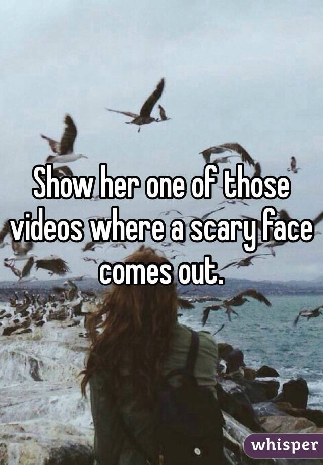 Show her one of those videos where a scary face comes out.