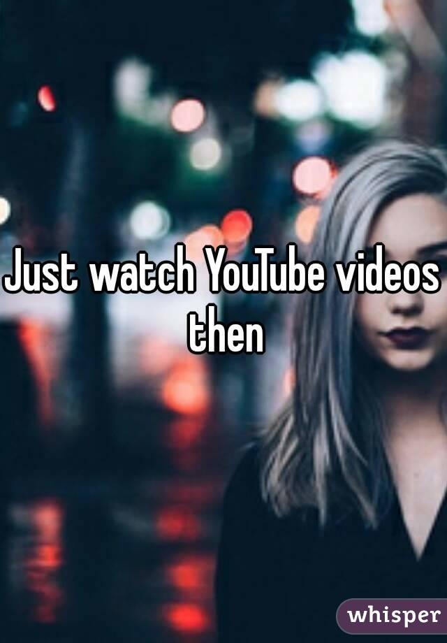 Just watch YouTube videos then