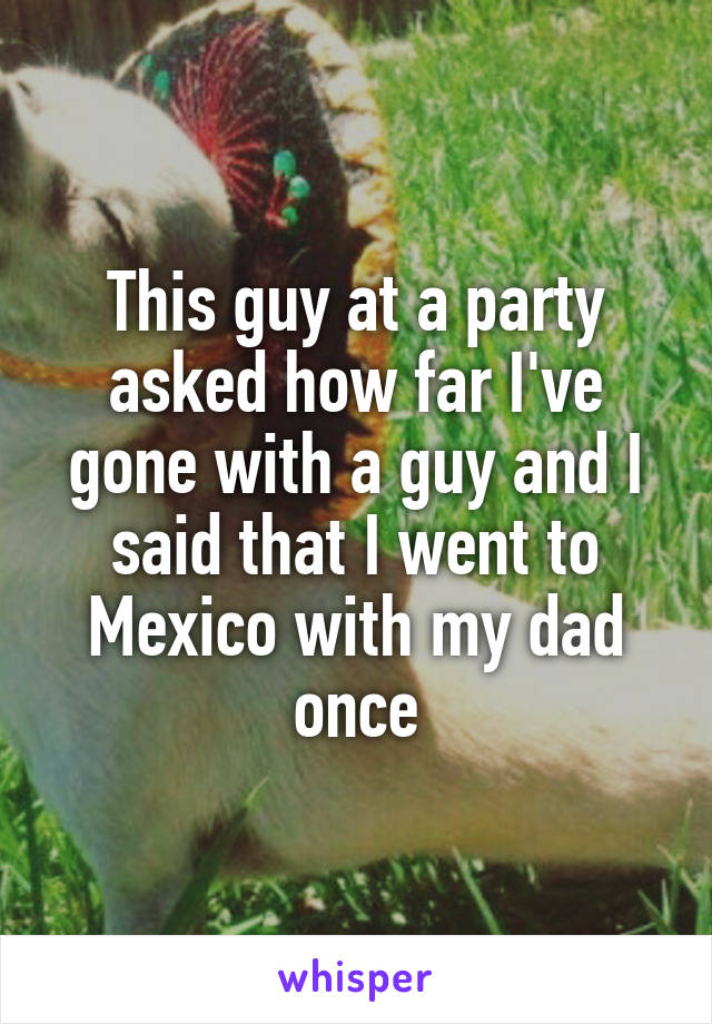 This guy at a party asked how far I've gone with a guy and I said that I went to Mexico with my dad once