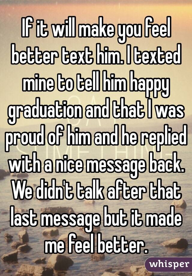 if it will make you feel better text him i texted mine to tell him
