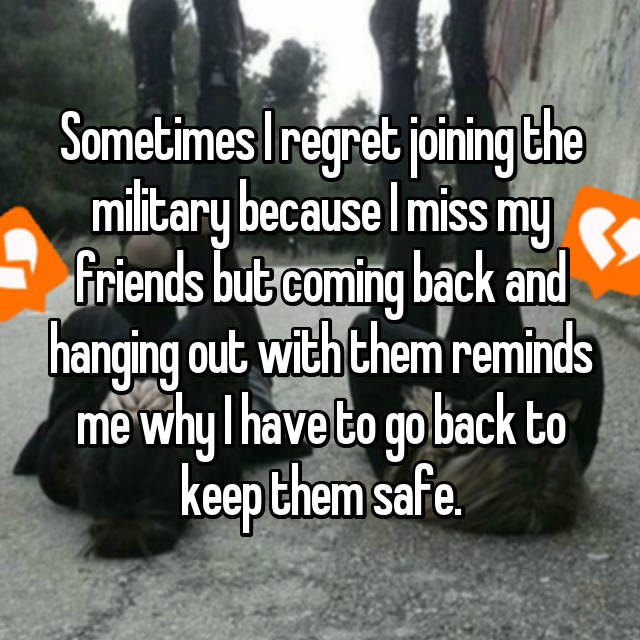 Sometimes I regret joining the military because I miss my friends but coming back and hanging out with them reminds me why I have to go back to keep them safe.