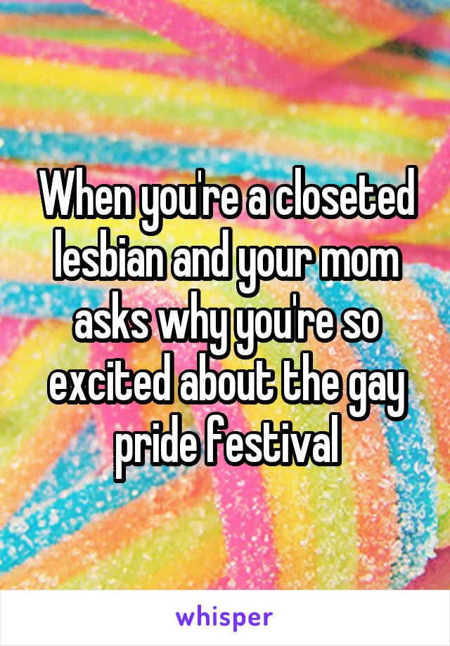 When you're a closeted lesbian and your mom asks why you're so excited about the gay pride festival