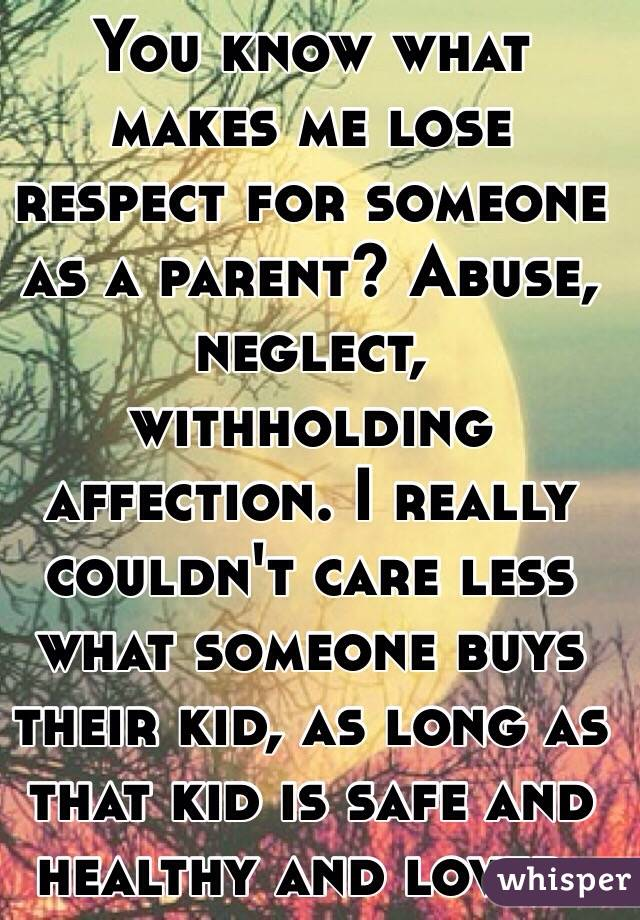 You know what makes me lose respect for someone as a parent? Abuse ...
