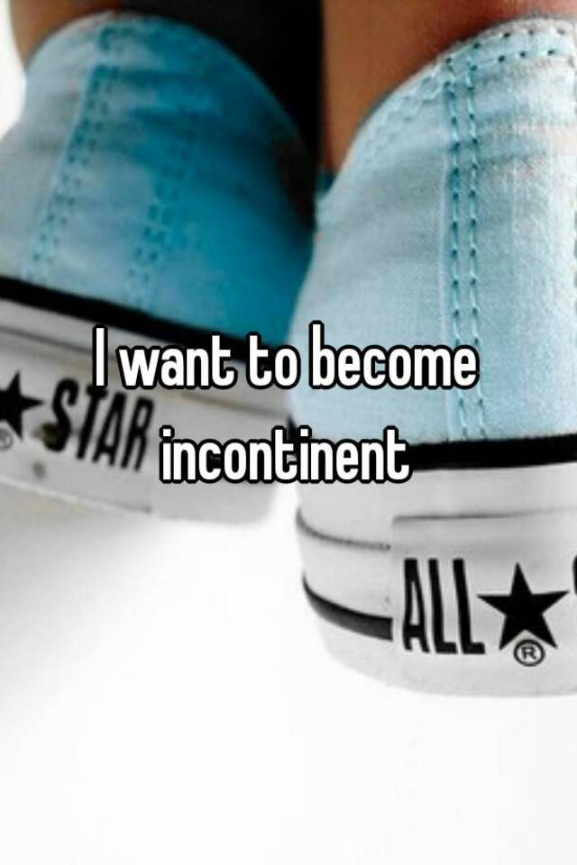 I want to become incontinent