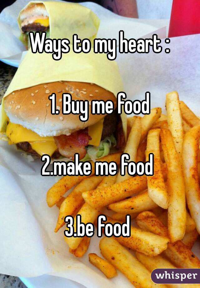 Ways to my heart :  1. Buy me food  2.make me food   3.be food