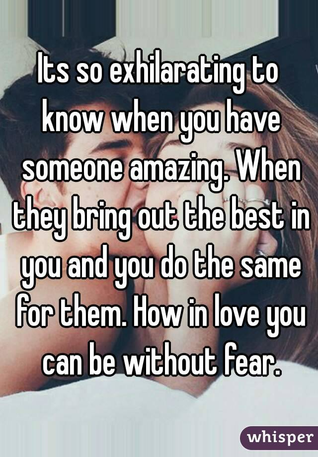 Its so exhilarating to know when you have someone amazing. When they bring out the best in you and you do the same for them. How in love you can be without fear.