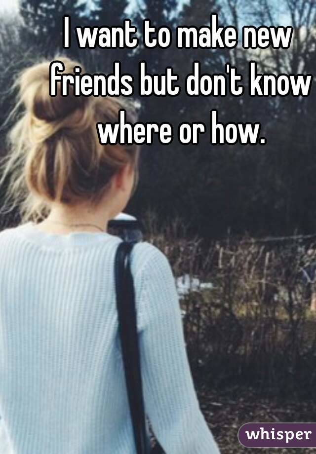 I want to make new friends but don't know where or how.