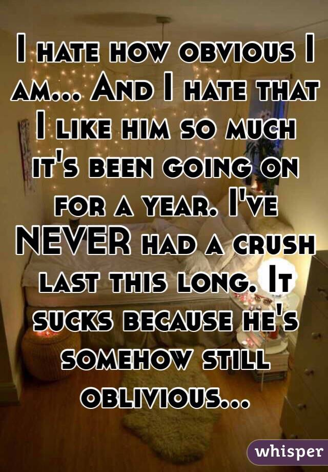 I hate how obvious I am... And I hate that I like him so much it's been going on for a year. I've NEVER had a crush last this long. It sucks because he's somehow still oblivious...