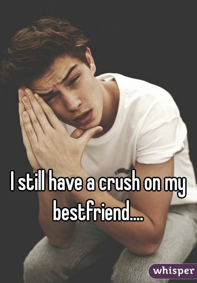 I still have a crush on my bestfriend....