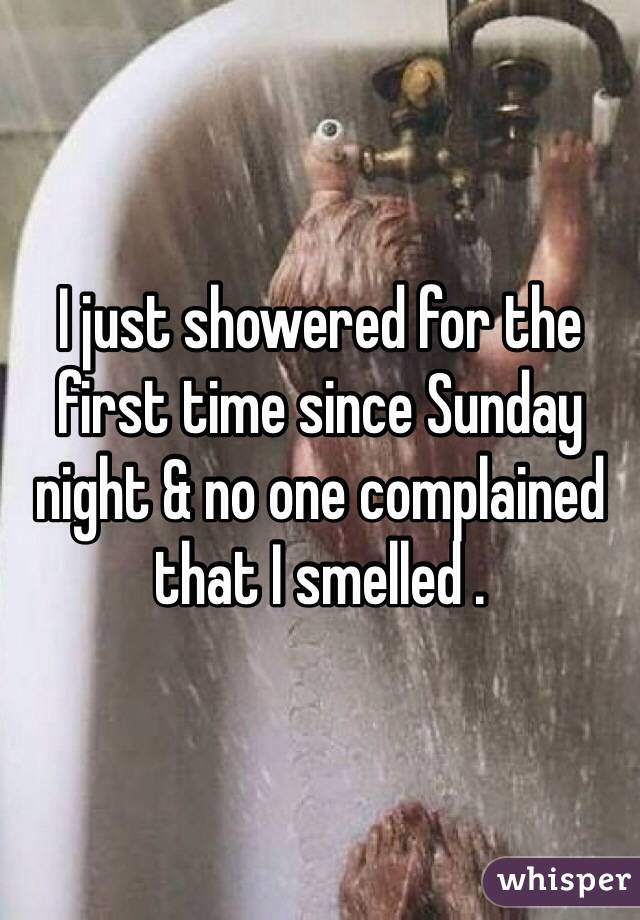 I just showered for the first time since Sunday night & no one complained that I smelled .