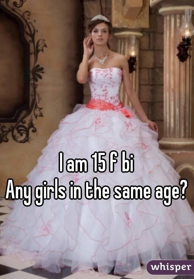 I am 15 f bi Any girls in the same age?