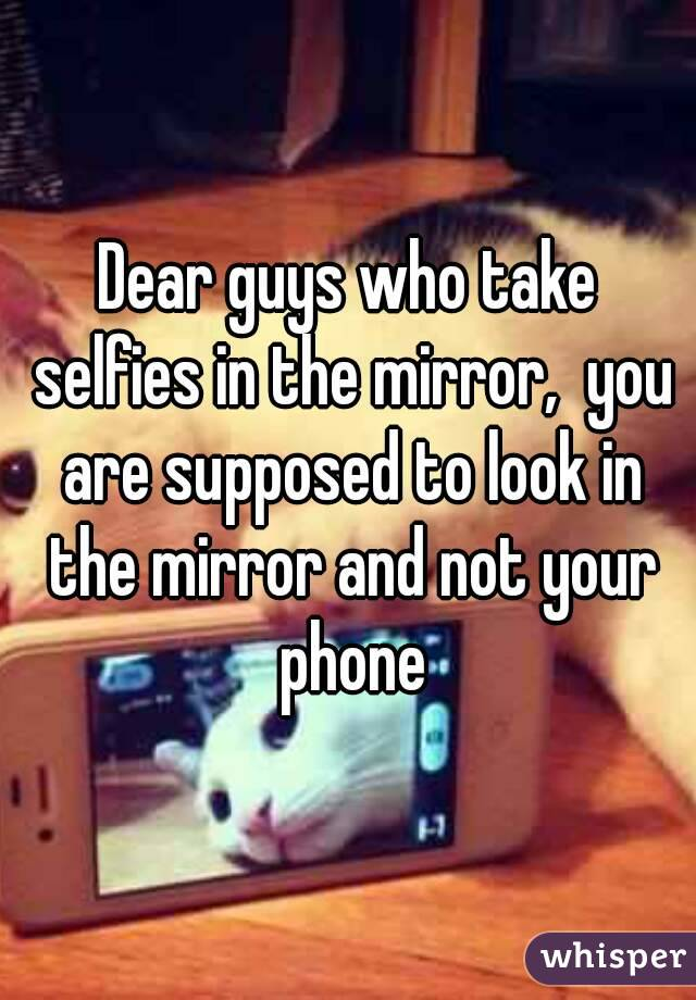 Dear guys who take selfies in the mirror,  you are supposed to look in the mirror and not your phone