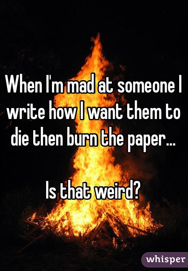 When I'm mad at someone I write how I want them to die then burn the paper...  Is that weird?