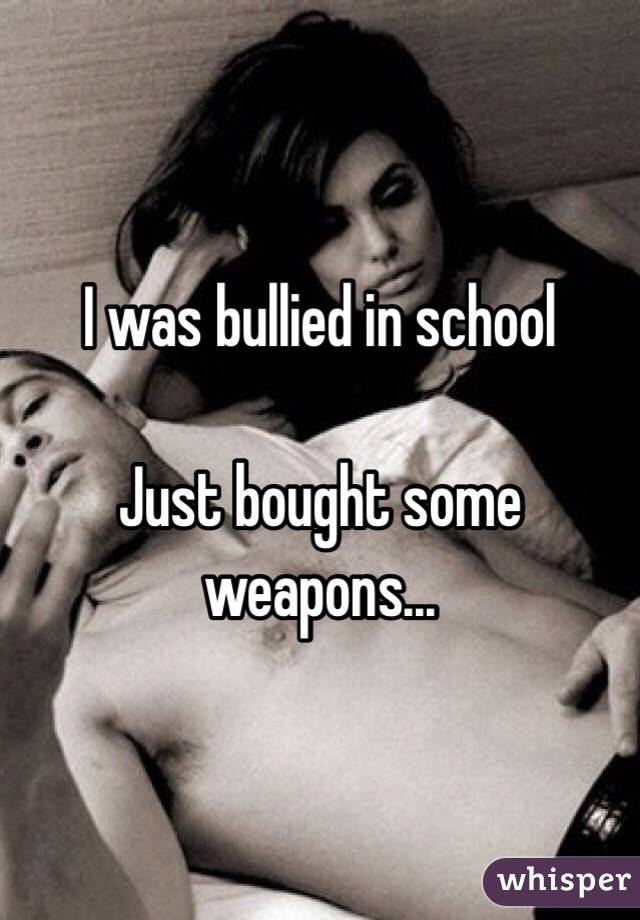 I was bullied in school  Just bought some weapons...
