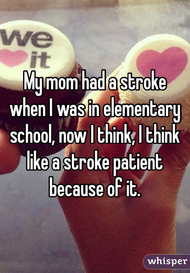 My mom had a stroke when I was in elementary school, now I think, I think like a stroke patient because of it.