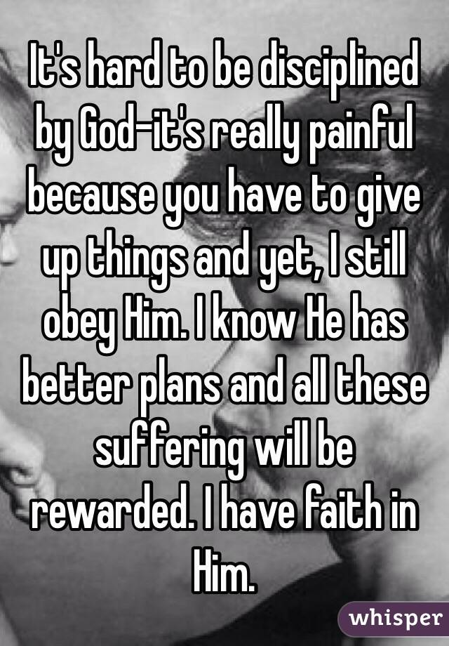 It's hard to be disciplined by God-it's really painful because you have to give up things and yet, I still obey Him. I know He has better plans and all these suffering will be rewarded. I have faith in Him.