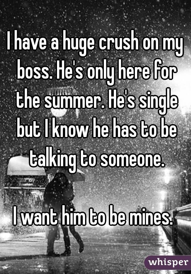 I have a huge crush on my boss. He's only here for the summer. He's single but I know he has to be talking to someone.  I want him to be mines.