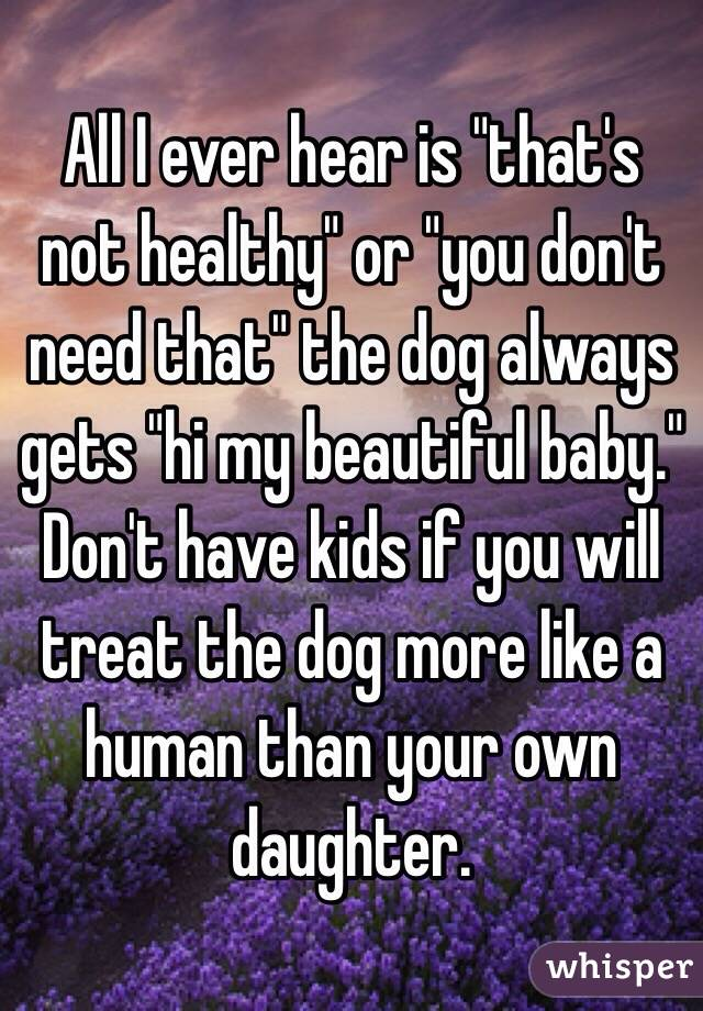 """All I ever hear is """"that's not healthy"""" or """"you don't need that"""" the dog always gets """"hi my beautiful baby."""" Don't have kids if you will treat the dog more like a human than your own daughter."""