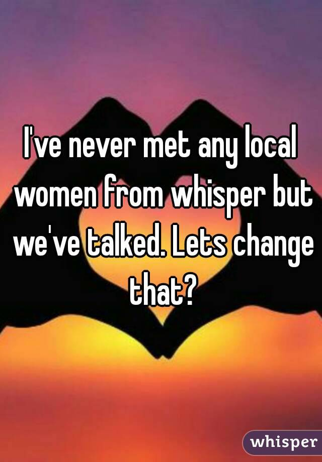 I've never met any local women from whisper but we've talked. Lets change that?