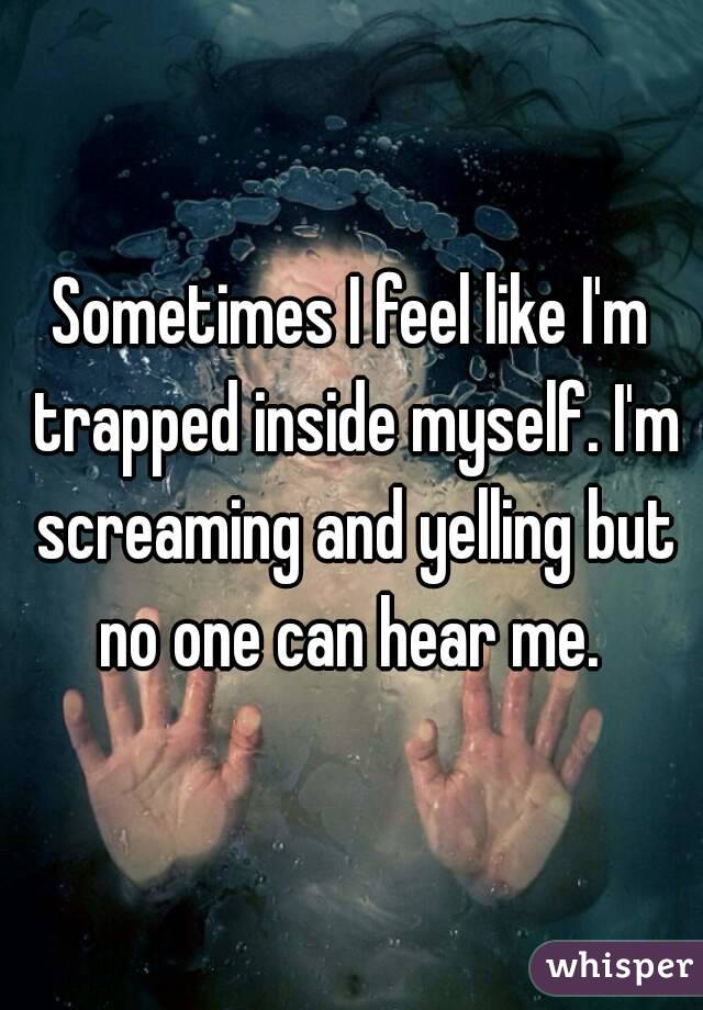 Sometimes I feel like I'm trapped inside myself. I'm screaming and yelling but no one can hear me.