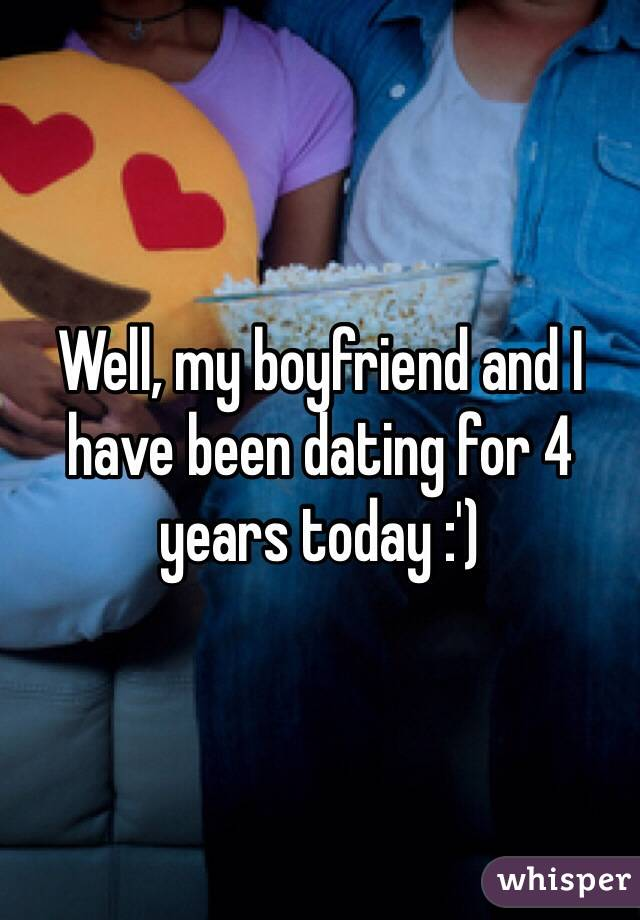 Well, my boyfriend and I have been dating for 4 years today :')
