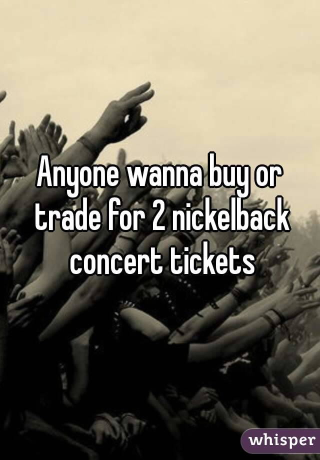 Anyone wanna buy or trade for 2 nickelback concert tickets